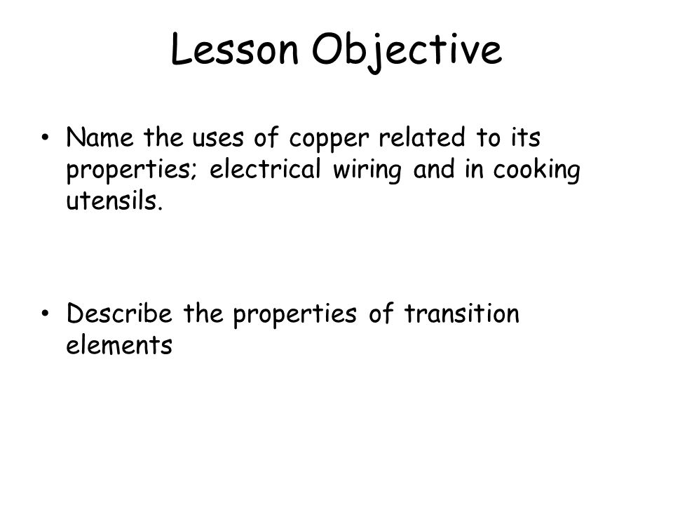 Lesson Objective Name the uses of copper related to its properties; electrical wiring and in cooking utensils.