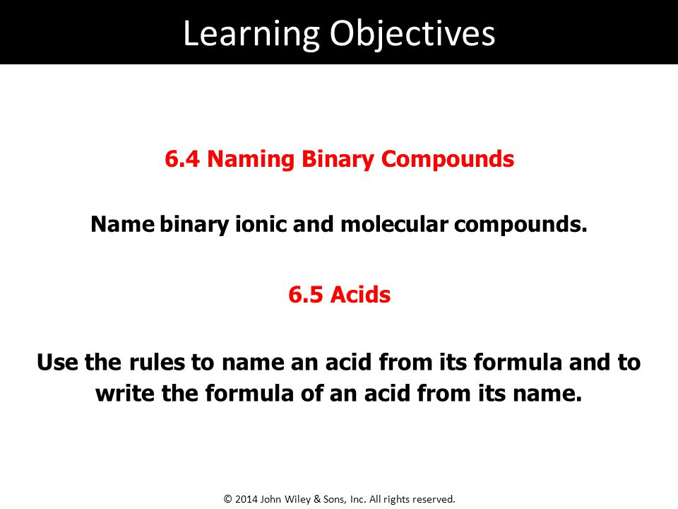 Learning Objectives 6.4 Naming Binary Compounds 6.5 Acids