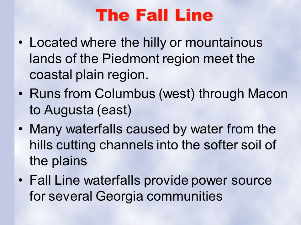 The Fall Line Located where the hilly or mountainous lands of the Piedmont region meet the coastal plain region.