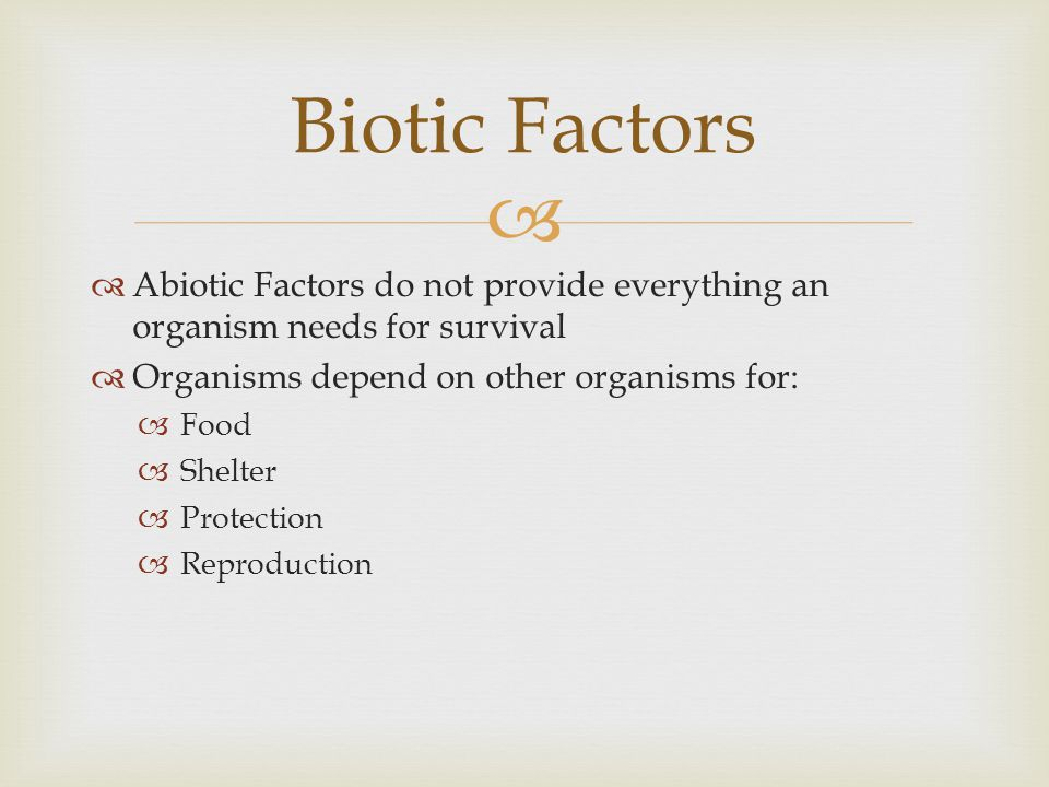 Biotic Factors Abiotic Factors do not provide everything an organism needs for survival. Organisms depend on other organisms for: