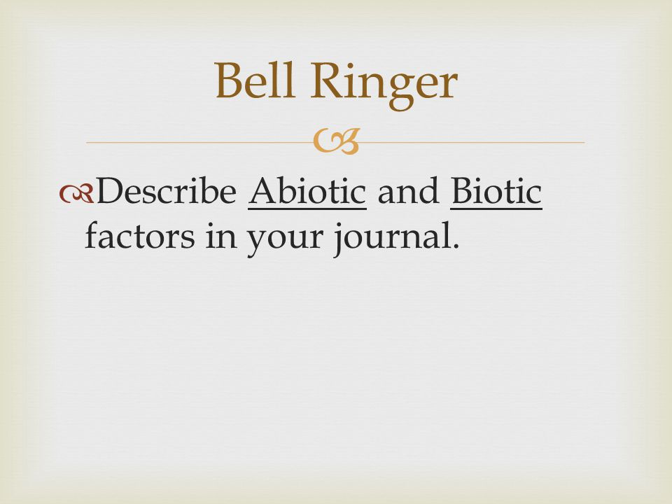 Bell Ringer Describe Abiotic and Biotic factors in your journal.