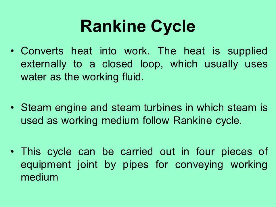 Rankine Cycle Converts heat into work. The heat is supplied externally to a closed loop, which usually uses water as the working fluid.
