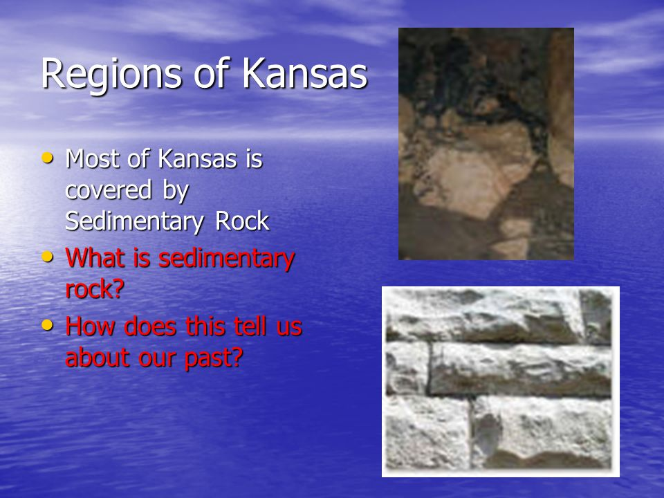 Regions of Kansas Most of Kansas is covered by Sedimentary Rock