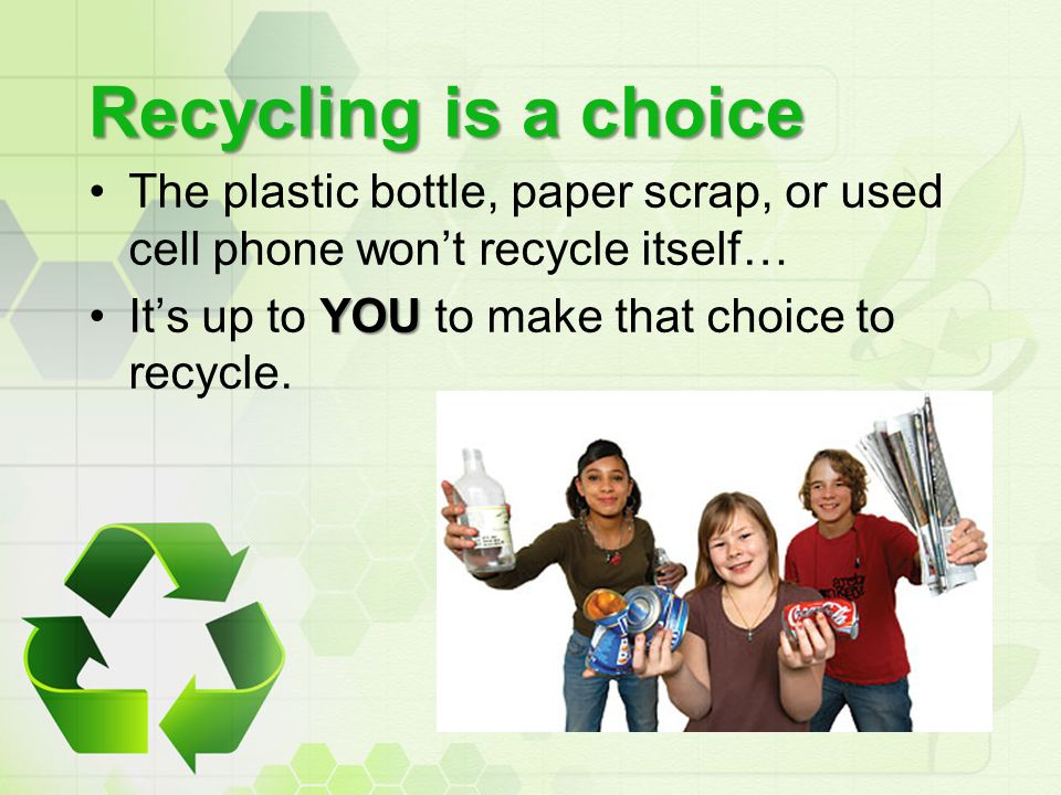 Recycling is a choice The plastic bottle, paper scrap, or used cell phone won't recycle itself… It's up to YOU to make that choice to recycle.