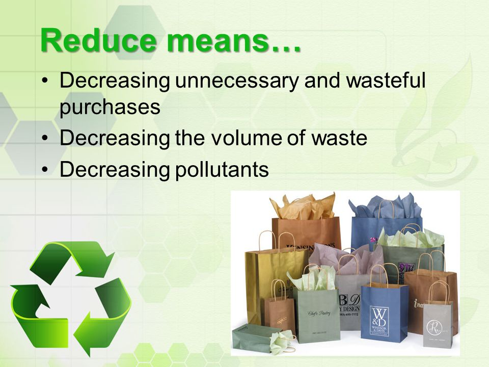 Reduce means… Decreasing unnecessary and wasteful purchases