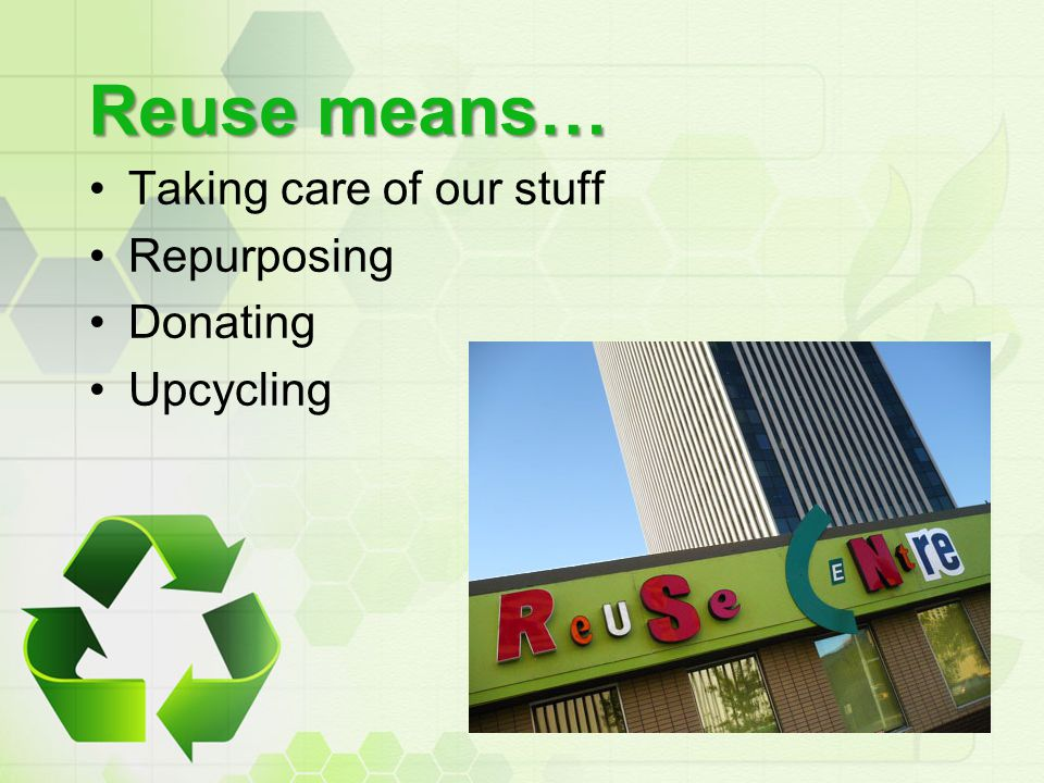 Reuse means… Taking care of our stuff Repurposing Donating Upcycling