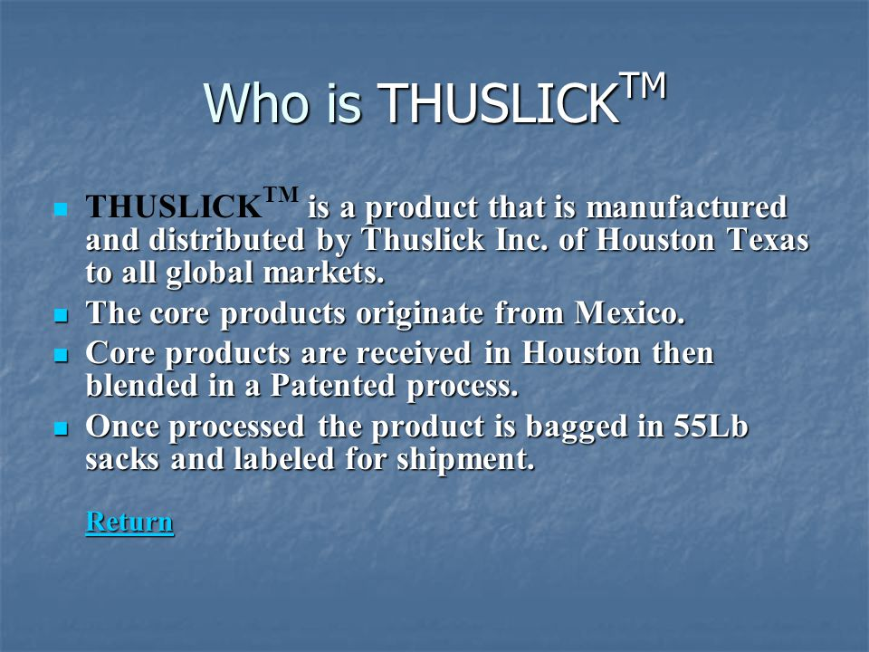 Who is THUSLICKTM THUSLICKTM is a product that is manufactured and distributed by Thuslick Inc. of Houston Texas to all global markets.