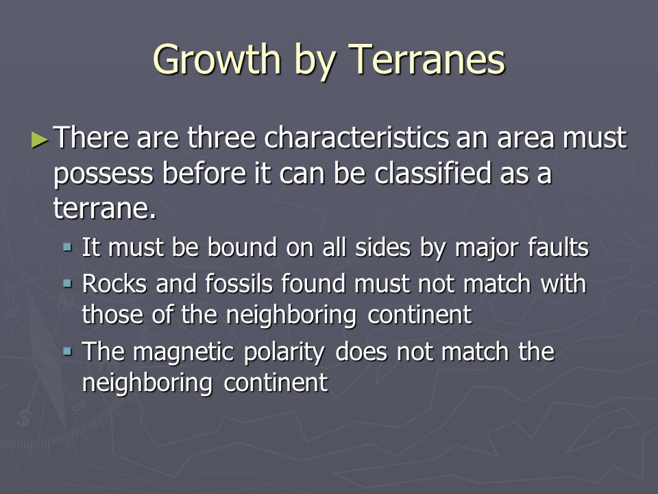 Growth by Terranes There are three characteristics an area must possess before it can be classified as a terrane.