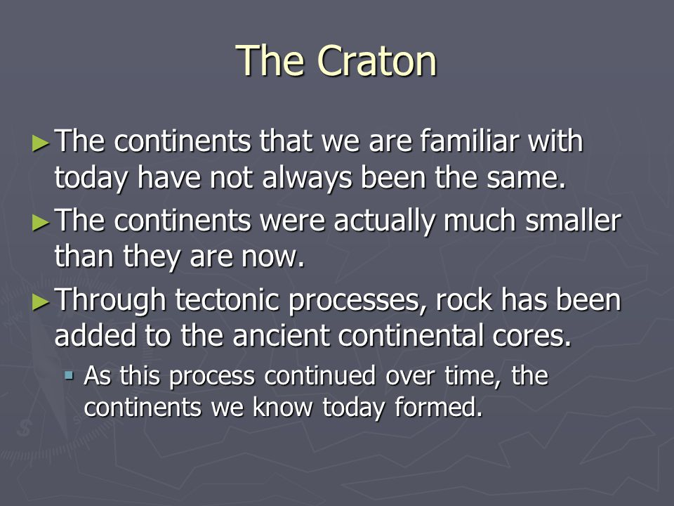 The Craton The continents that we are familiar with today have not always been the same.