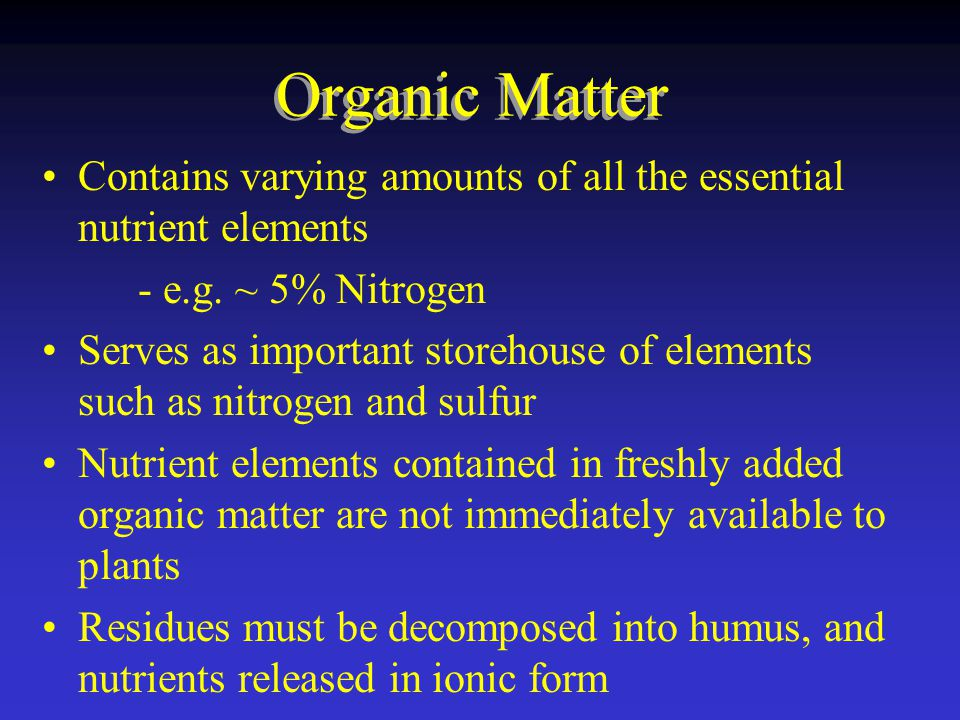 Organic Matter Contains varying amounts of all the essential nutrient elements. - e.g. ~ 5% Nitrogen.