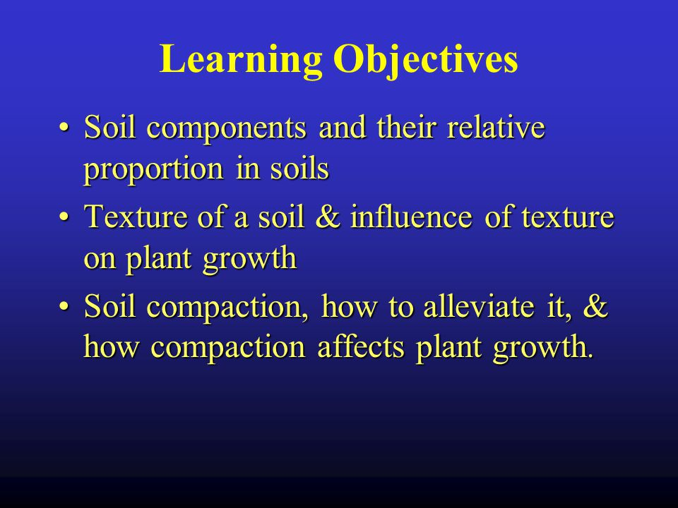 Learning Objectives Soil components and their relative proportion in soils. Texture of a soil & influence of texture on plant growth.