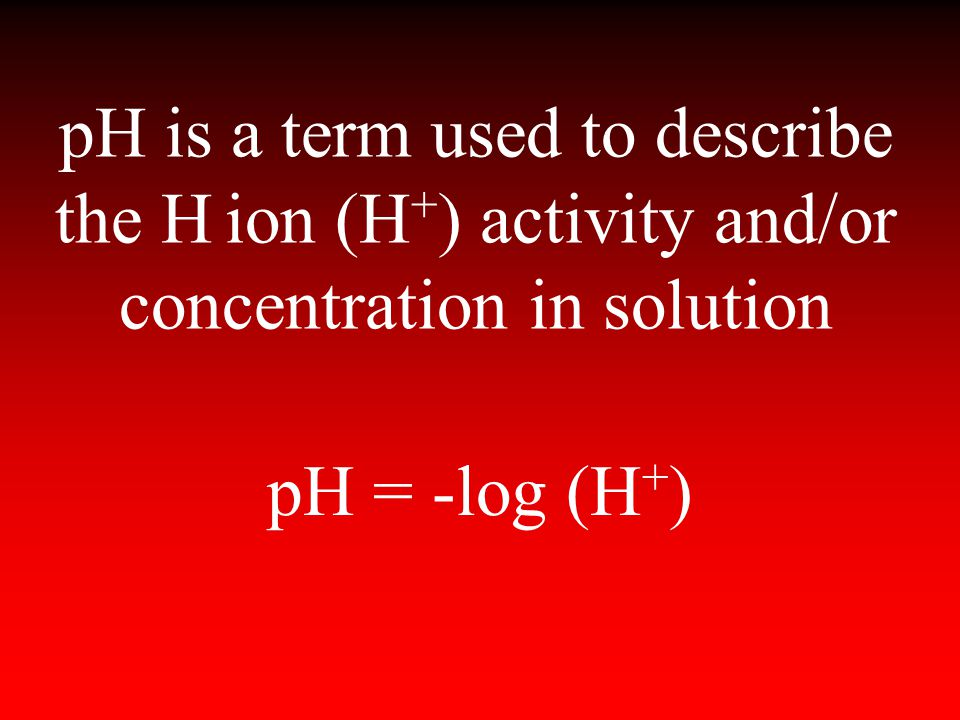 pH is a term used to describe the H ion (H+) activity and/or concentration in solution