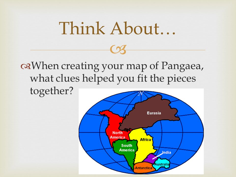 Think About… When creating your map of Pangaea, what clues helped you fit the pieces together