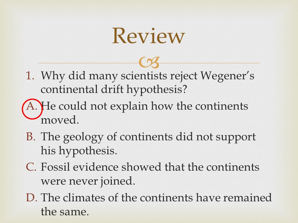 Review Why did many scientists reject Wegener's continental drift hypothesis He could not explain how the continents moved.