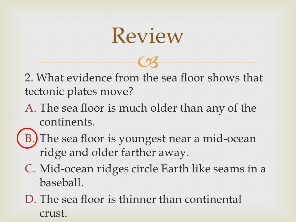 Review 2. What evidence from the sea floor shows that tectonic plates move The sea floor is much older than any of the continents.