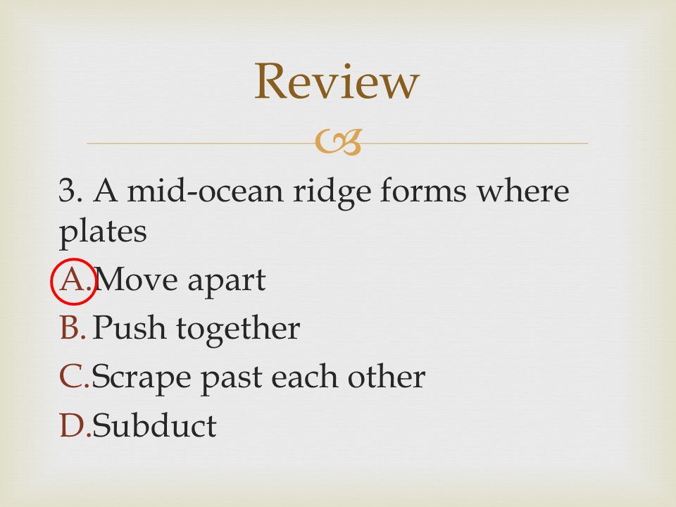 Review 3. A mid-ocean ridge forms where plates Move apart