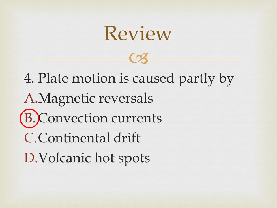 Review 4. Plate motion is caused partly by Magnetic reversals