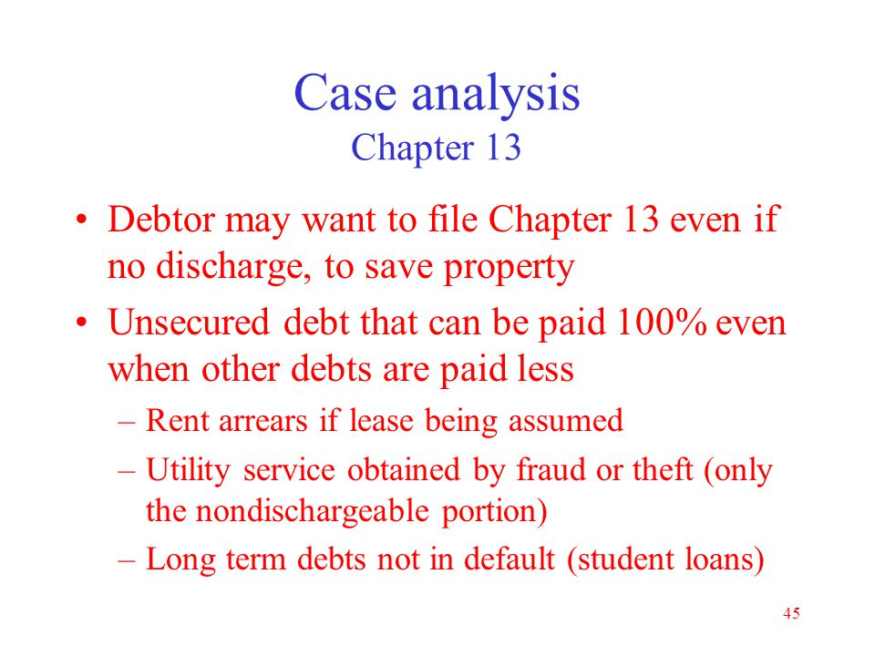 Case analysis Chapter 13 Debtor may want to file Chapter 13 even if no discharge, to save property.