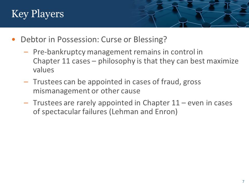 Key Players Unsecured Creditors Committee – Chapter 11: Curse or Blessing II Selected from largest unsecured creditors, unless adverse interest.