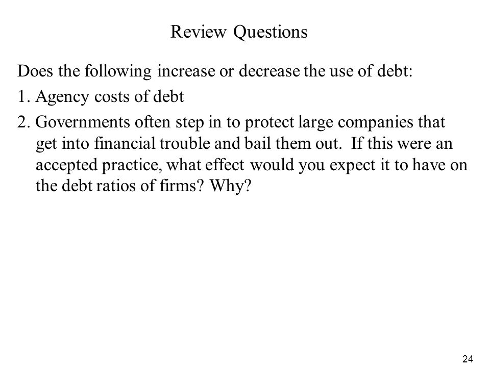 Review Questions Does the following increase or decrease the use of debt: 1. Agency costs of debt.