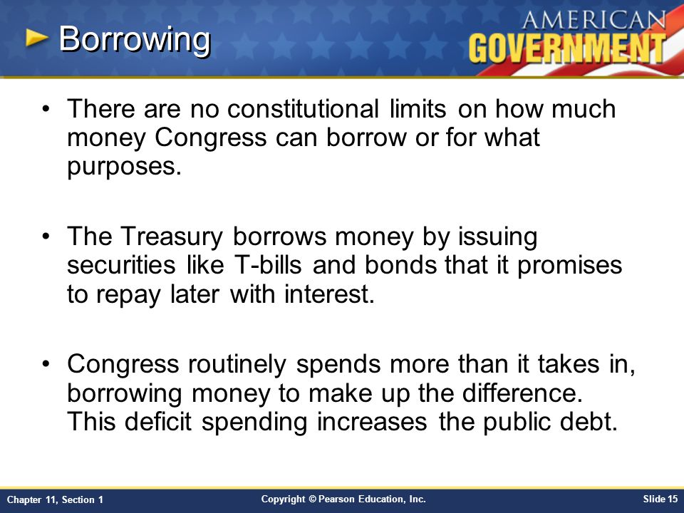 Borrowing There are no constitutional limits on how much money Congress can borrow or for what purposes.