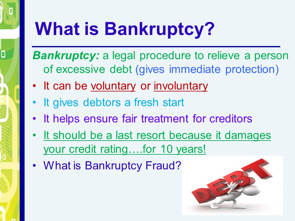 What is Bankruptcy Bankruptcy: a legal procedure to relieve a person of excessive debt (gives immediate protection)