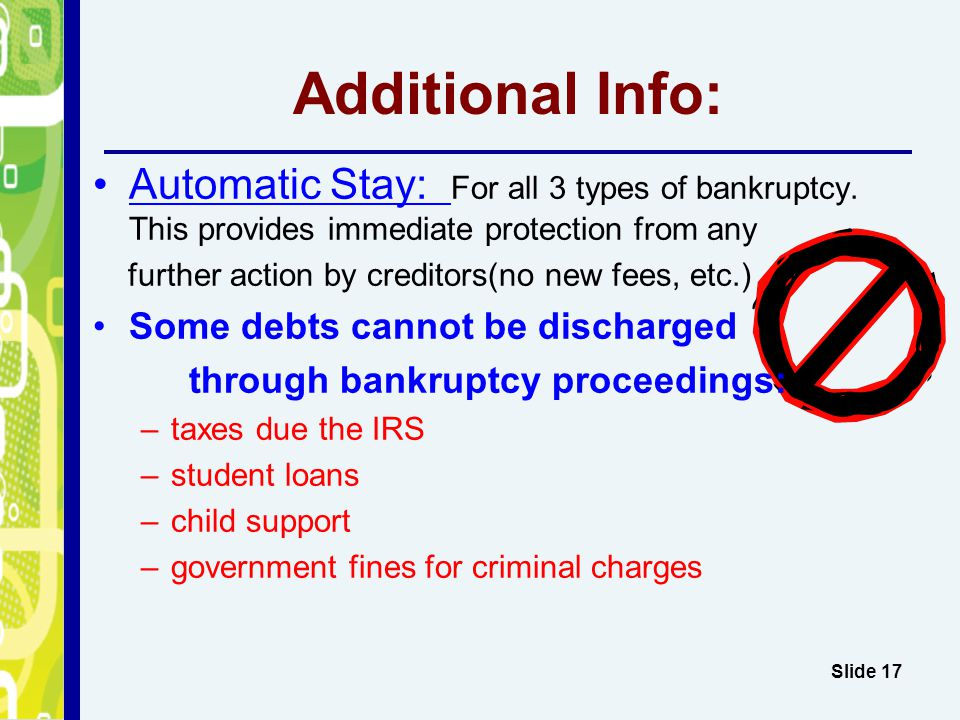 Additional Info: Automatic Stay: For all 3 types of bankruptcy. This provides immediate protection from any.