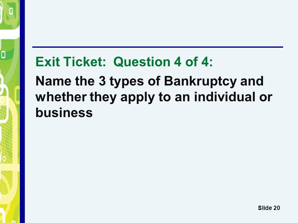 Exit Ticket: Question 4 of 4: Name the 3 types of Bankruptcy and whether they apply to an individual or business