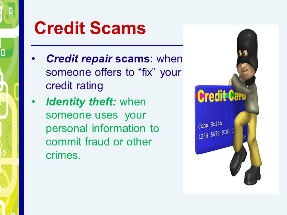 Credit Scams Credit repair scams: when someone offers to fix your credit rating.