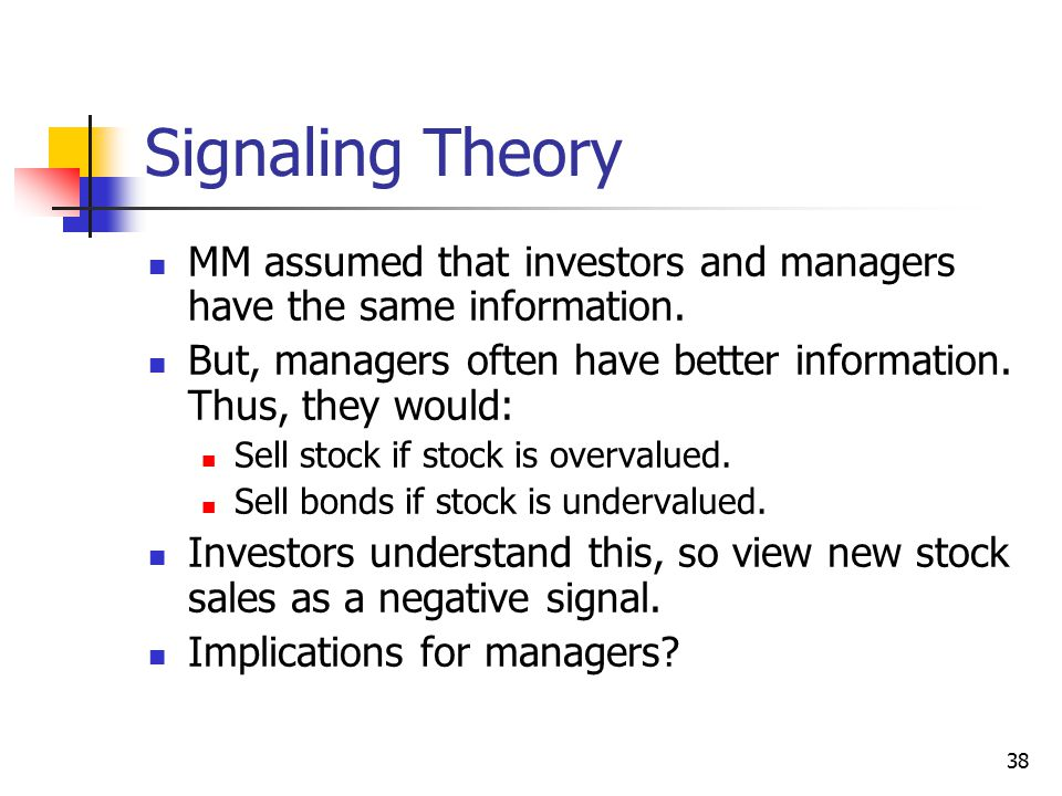 Signaling Theory MM assumed that investors and managers have the same information. But, managers often have better information. Thus, they would:
