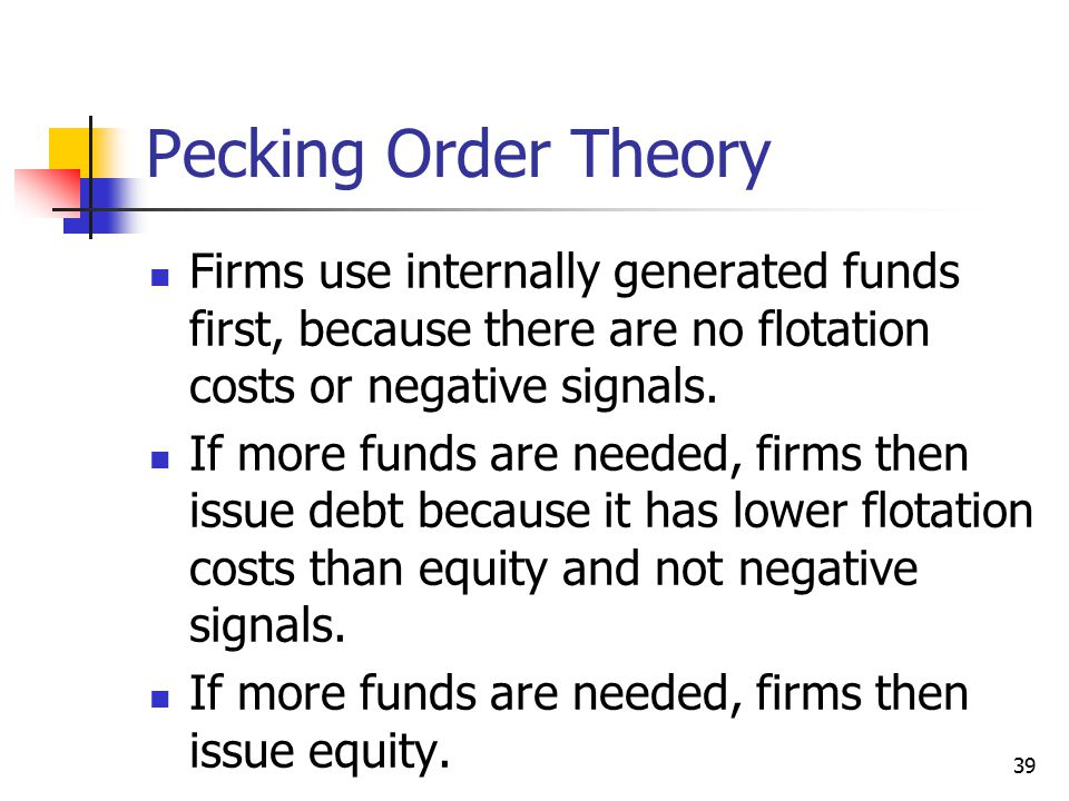 Pecking Order Theory Firms use internally generated funds first, because there are no flotation costs or negative signals.