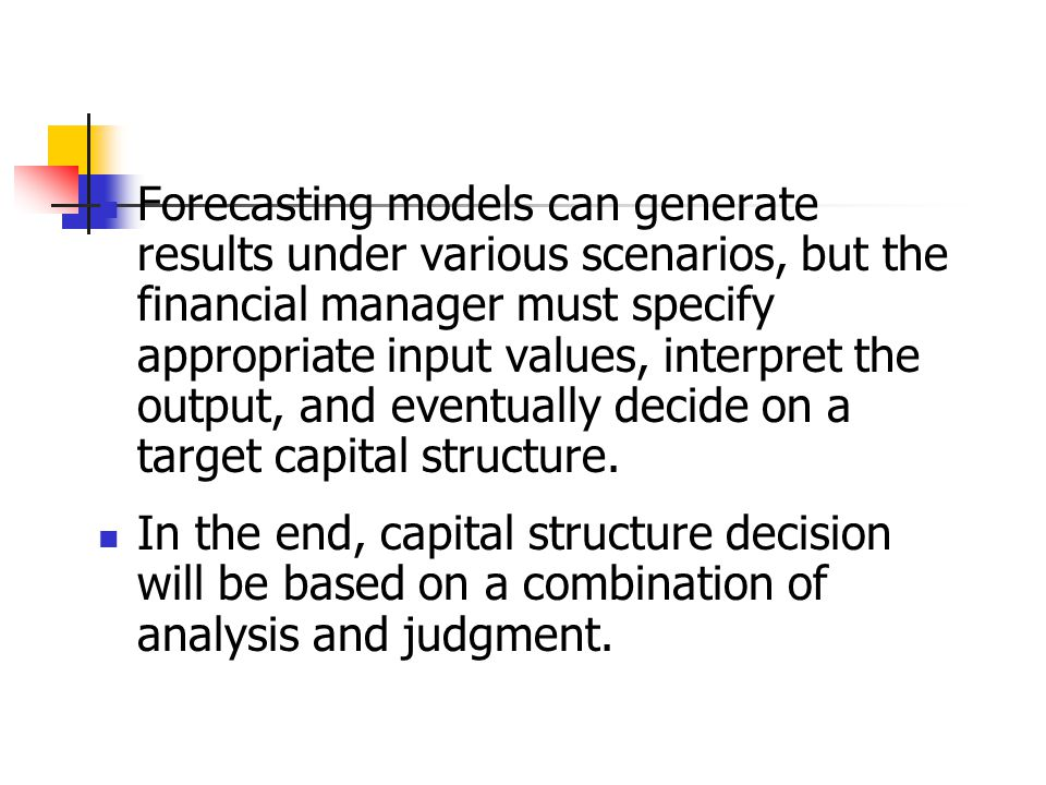 Forecasting models can generate results under various scenarios, but the financial manager must specify appropriate input values, interpret the output, and eventually decide on a target capital structure.