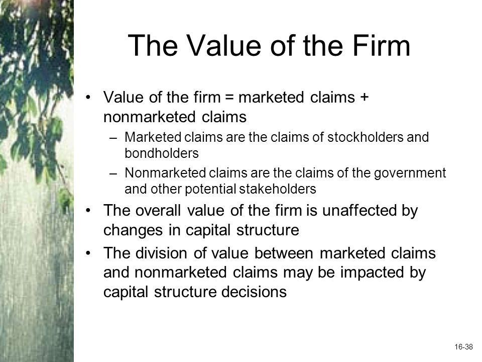 The Value of the Firm Value of the firm = marketed claims + nonmarketed claims. Marketed claims are the claims of stockholders and bondholders.