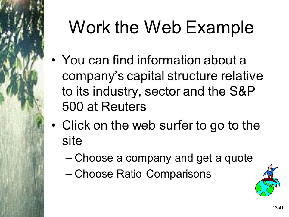 Work the Web Example You can find information about a company's capital structure relative to its industry, sector and the S&P 500 at Reuters.