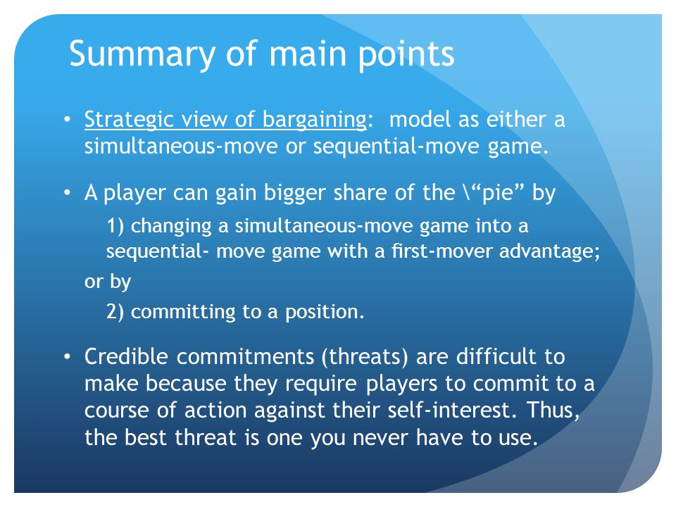 Summary of main points Strategic view of bargaining: model as either a simultaneous-move or sequential-move game.