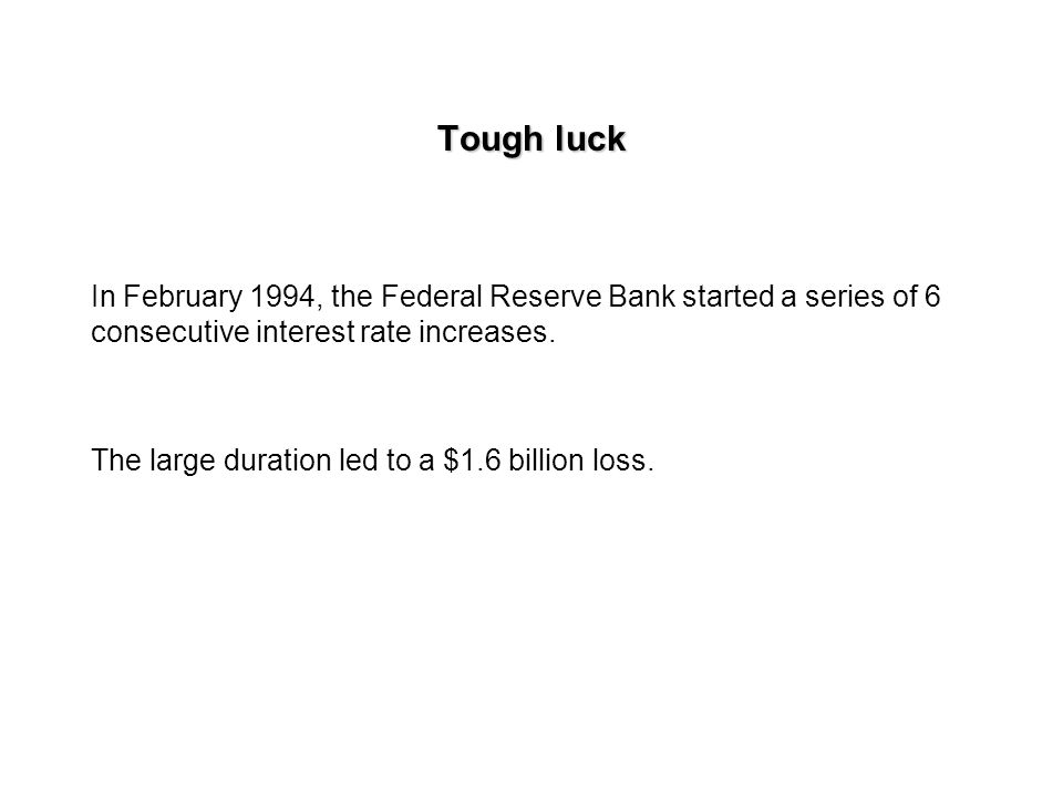 Tough luck In February 1994, the Federal Reserve Bank started a series of 6 consecutive interest rate increases.