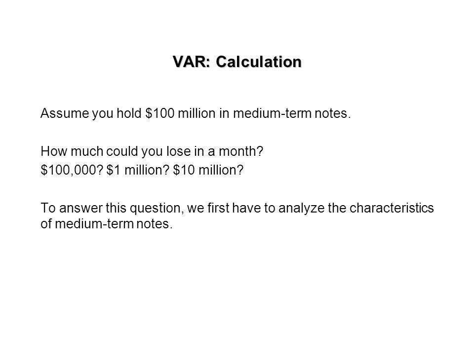 VAR: Calculation Assume you hold $100 million in medium-term notes.