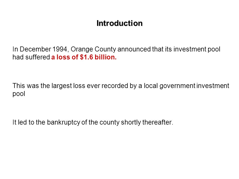 Introduction In December 1994, Orange County announced that its investment pool had suffered a loss of $1.6 billion.