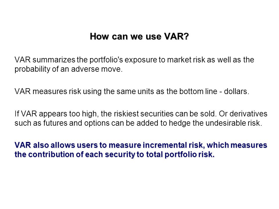 How can we use VAR VAR summarizes the portfolio s exposure to market risk as well as the probability of an adverse move.