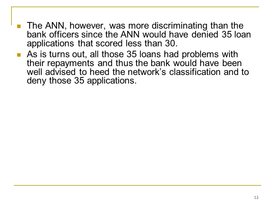 The ANN, however, was more discriminating than the bank officers since the ANN would have denied 35 loan applications that scored less than 30.
