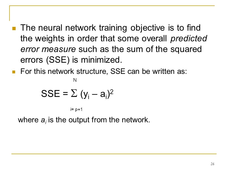 The neural network training objective is to find the weights in order that some overall predicted error measure such as the sum of the squared errors (SSE) is minimized.