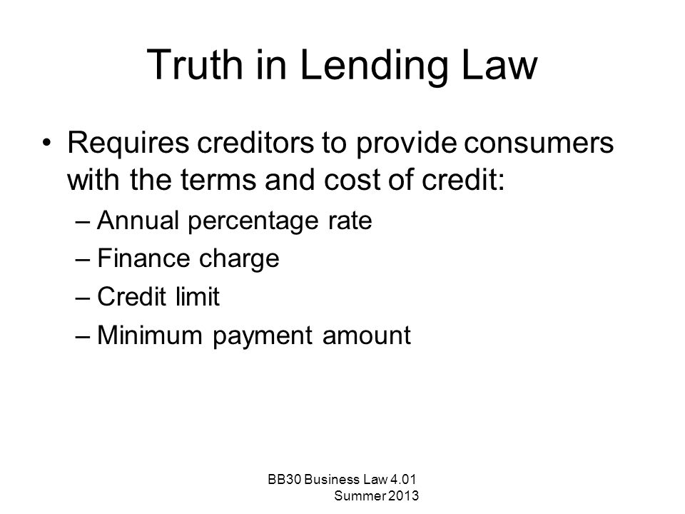 Truth in Lending Law Requires creditors to provide consumers with the terms and cost of credit: Annual percentage rate.