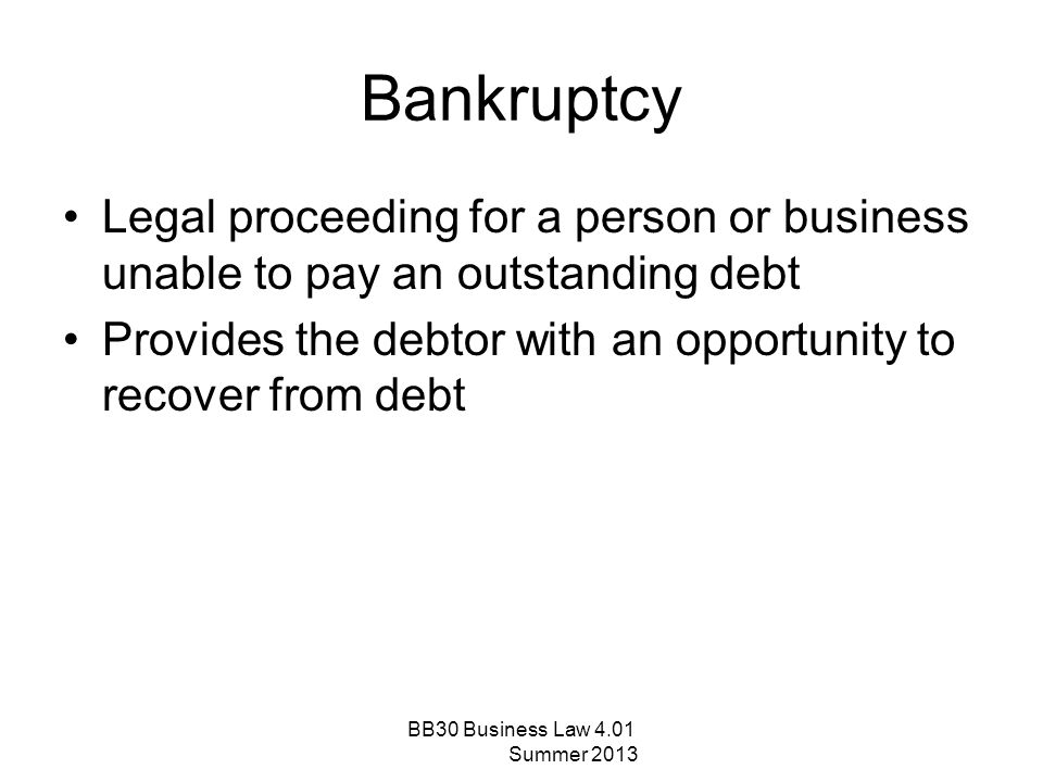 Bankruptcy Legal proceeding for a person or business unable to pay an outstanding debt. Provides the debtor with an opportunity to recover from debt.