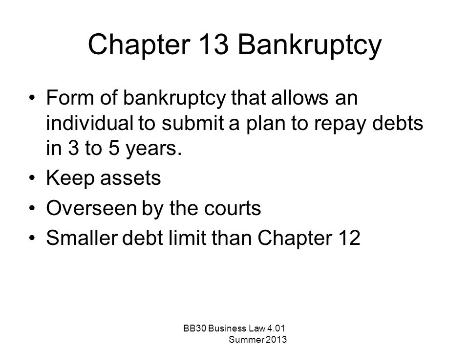 Chapter 13 Bankruptcy Form of bankruptcy that allows an individual to submit a plan to repay debts in 3 to 5 years.