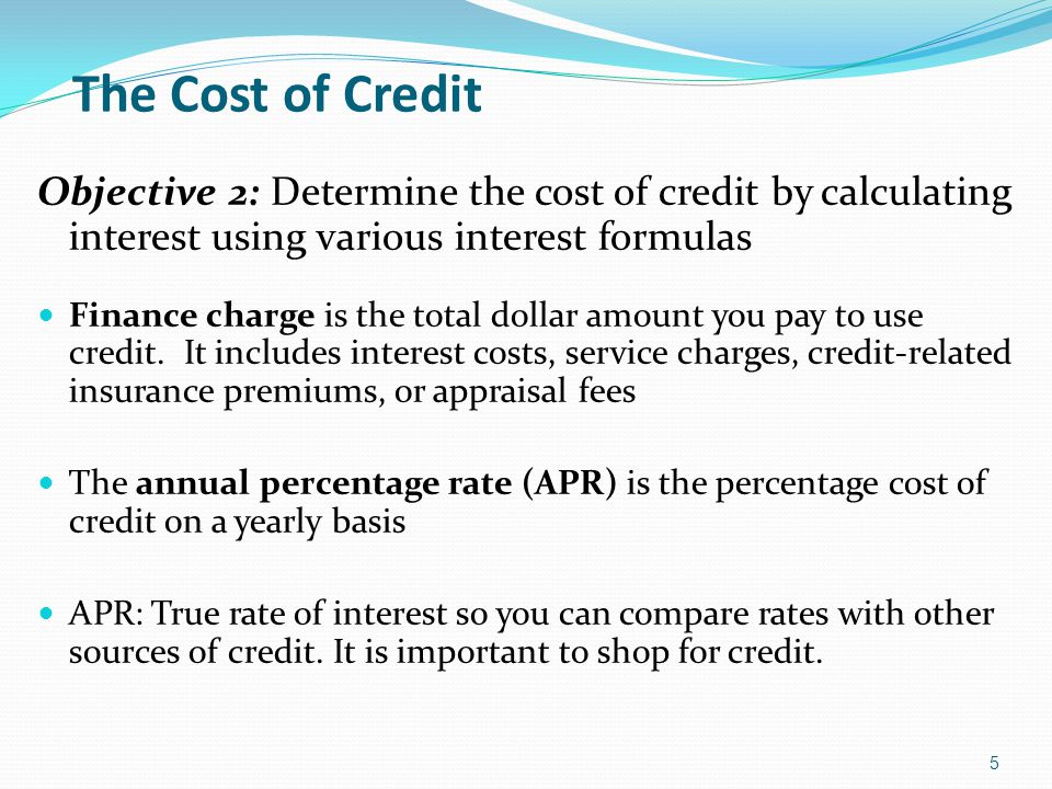 The Cost of Credit Objective 2: Determine the cost of credit by calculating interest using various interest formulas.