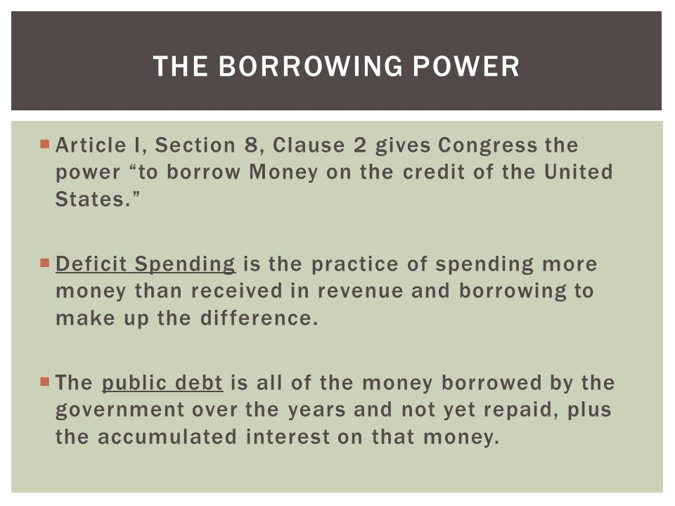 The Borrowing Power Article I, Section 8, Clause 2 gives Congress the power to borrow Money on the credit of the United States.