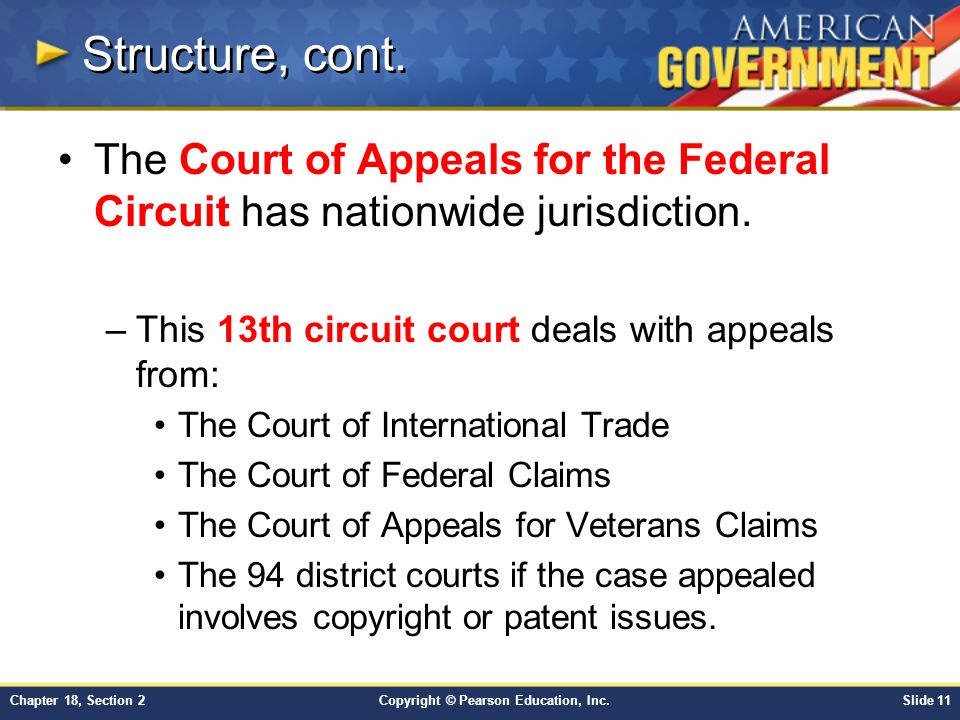Structure, cont. The Court of Appeals for the Federal Circuit has nationwide jurisdiction. This 13th circuit court deals with appeals from: