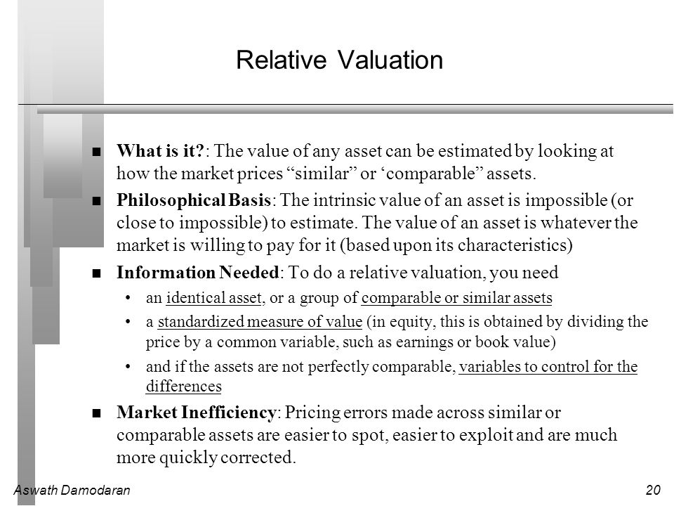 Relative Valuation What is it : The value of any asset can be estimated by looking at how the market prices similar or 'comparable assets.