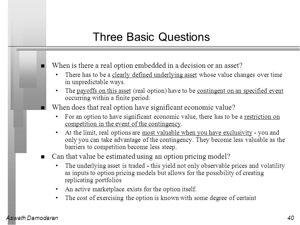 Three Basic Questions When is there a real option embedded in a decision or an asset