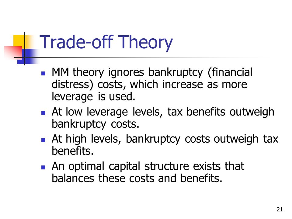 Trade-off Theory MM theory ignores bankruptcy (financial distress) costs, which increase as more leverage is used.